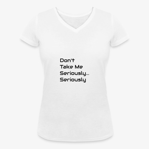 Don't Take Me Seriously... - Women's Organic V-Neck T-Shirt by Stanley & Stella