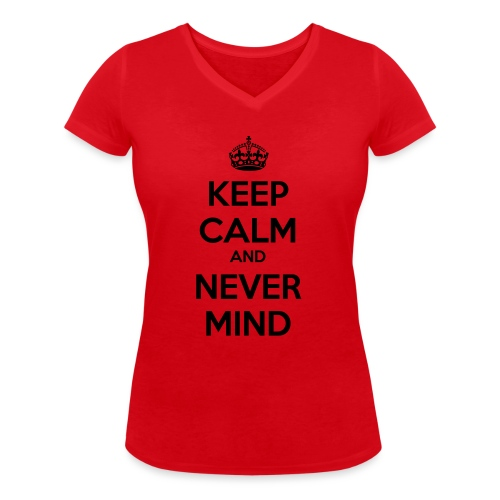 Keep Calm and Never Mind - Women's Organic V-Neck T-Shirt by Stanley & Stella