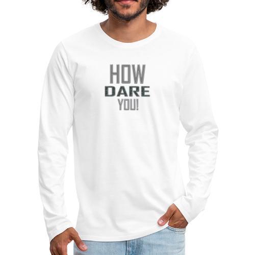 HOW DARE YOU isompi - Miesten premium pitkähihainen t-paita