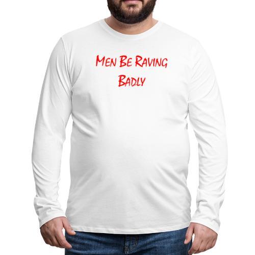 MEN BE RAVING BADLY (TM) - Men's Premium Longsleeve Shirt