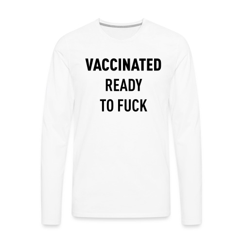 Vaccinated Ready to fuck - Men's Premium Longsleeve Shirt