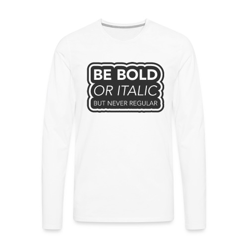 Be bold, or italic but never regular - Mannen Premium shirt met lange mouwen