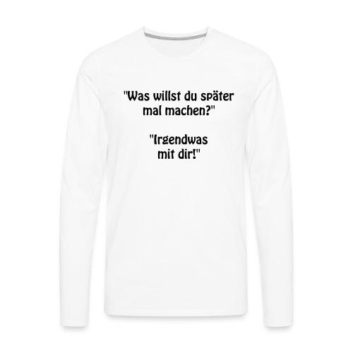 Was willst du ... ? - Männer Premium Langarmshirt