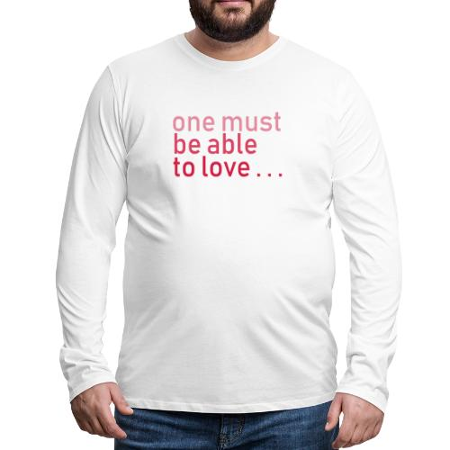 ONE MUST BE ABLE TO LOVE - Männer Premium Langarmshirt