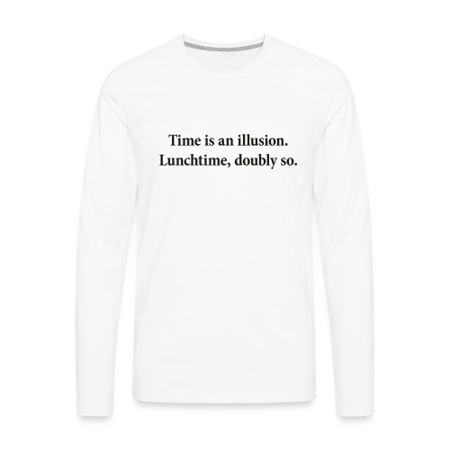 Time is an illusion. Lunchtime, doubly so. - Men's Premium Longsleeve Shirt