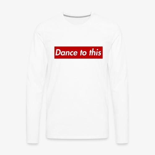 Dance to this - Männer Premium Langarmshirt