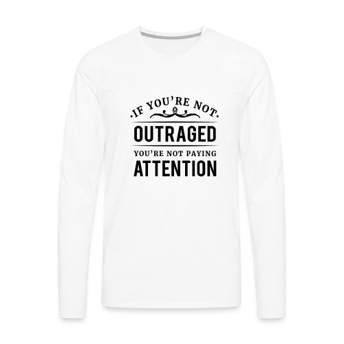 If you're not outraged you're not paying attention - Männer Premium Langarmshirt