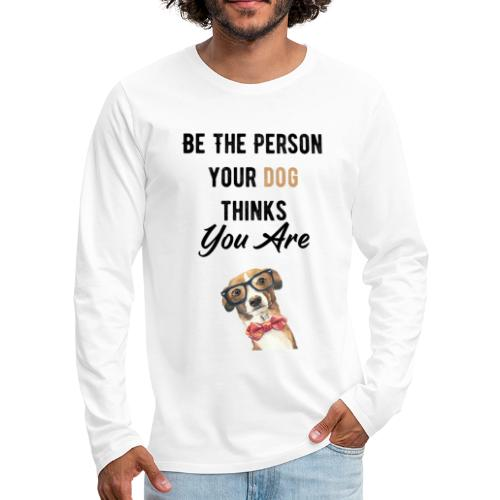 Be The Person Your Dog Thinks You Are - T-shirt manches longues Premium Homme