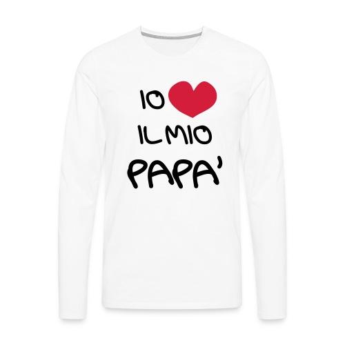 Io Amo il Mio Papà - Maglietta Premium a manica lunga da uomo