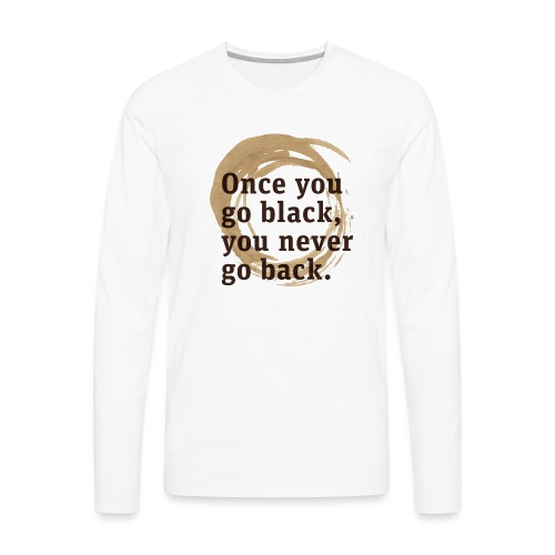 Once you go black coffee, you never go back - Men's Premium Longsleeve Shirt