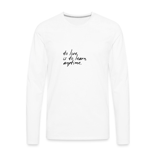 to live is to learn. anytime. - Männer Premium Langarmshirt