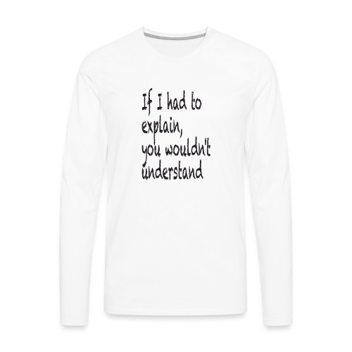 If I had to explain, you wouldn't understand - Men's Premium Longsleeve Shirt