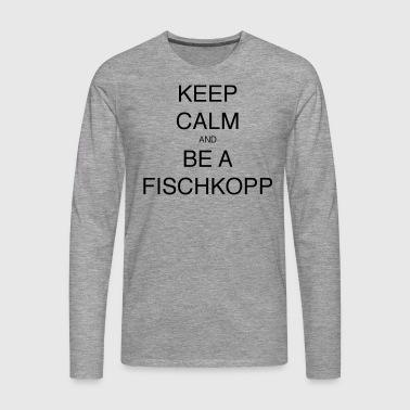 KEEP CALM AND BE A FISCHKOPP - Männer Premium Langarmshirt