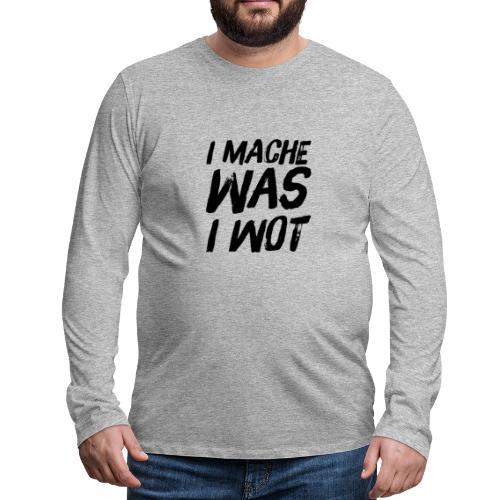 I MACHE WAS I WOT - Schweizerdeutsch Slogan - Männer Premium Langarmshirt