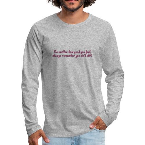 No matter how good you feel - Miesten premium pitkähihainen t-paita