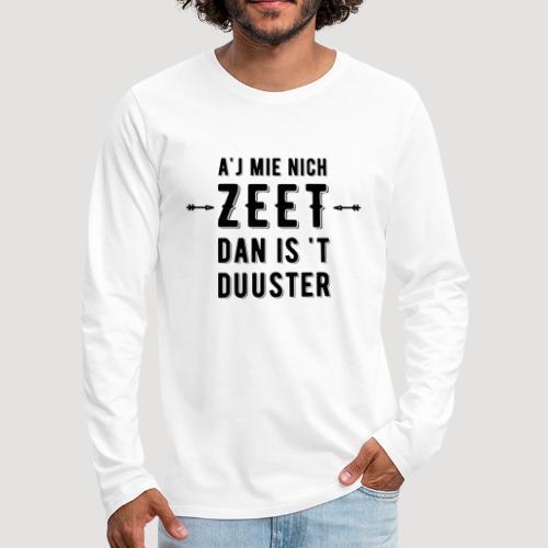 A'j mie nich zeet dan is 't duuster - Mannen Premium shirt met lange mouwen