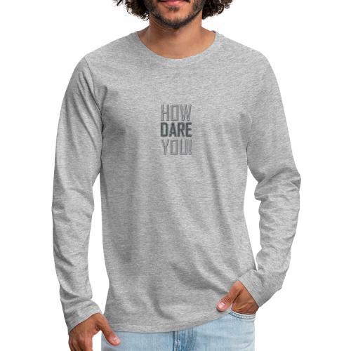 HOW DARE YOU - Miesten premium pitkähihainen t-paita