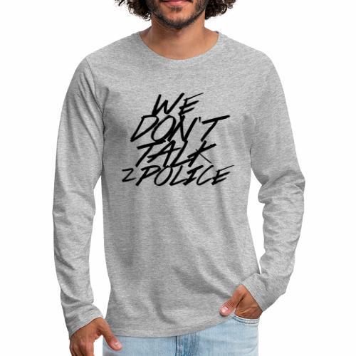 dont talk to police - Männer Premium Langarmshirt