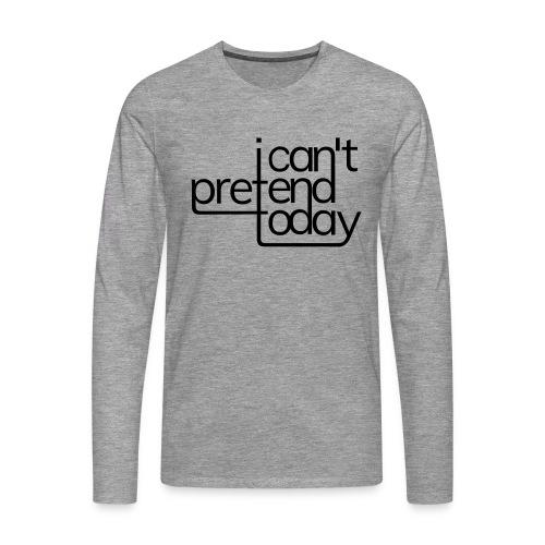 I cant pretend today - Männer Premium Langarmshirt