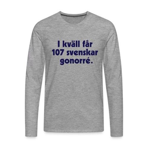 I kväll får 107 svenskar gonorré - Långärmad premium-T-shirt herr