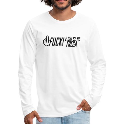 FUCK! e chi se ne frega - Maglietta Premium a manica lunga da uomo