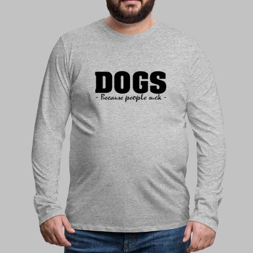 DOGS - BECAUSE PEOPLE SUCK - Männer Premium Langarmshirt