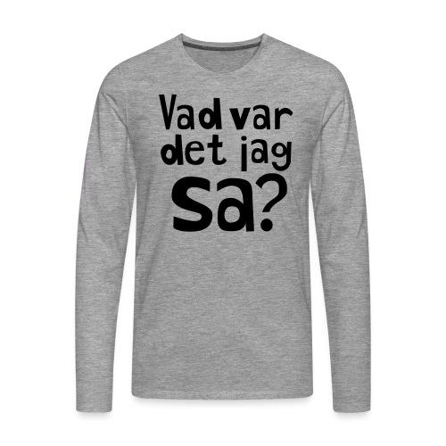 VAD VAR DET JAG SA? - Långärmad premium-T-shirt herr