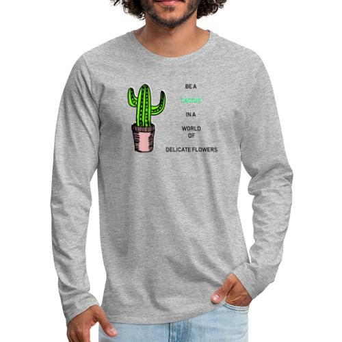 Be a Cactus in a world of delicate Flowers - Männer Premium Langarmshirt