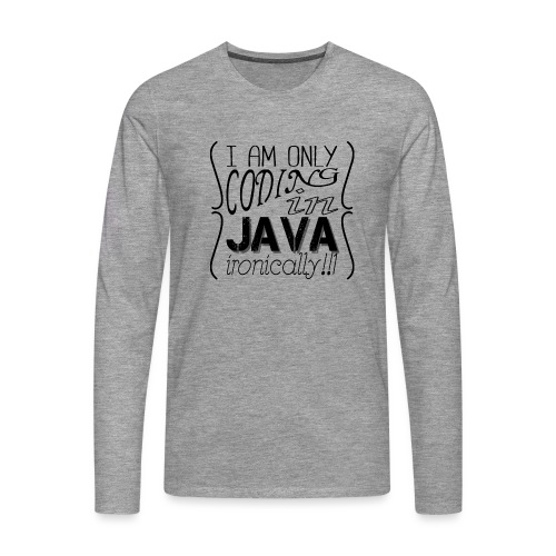 I am only coding in Java ironically!!1 - Men's Premium Longsleeve Shirt