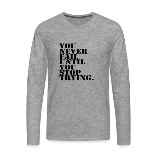 You never fail until you stop trying shirt - Miesten premium pitkähihainen t-paita