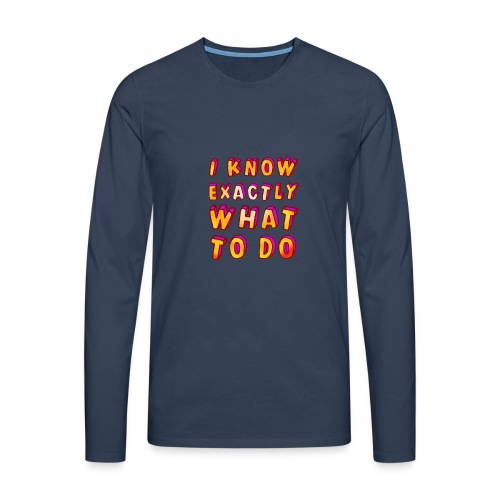 I know exactly what to do - Men's Premium Longsleeve Shirt