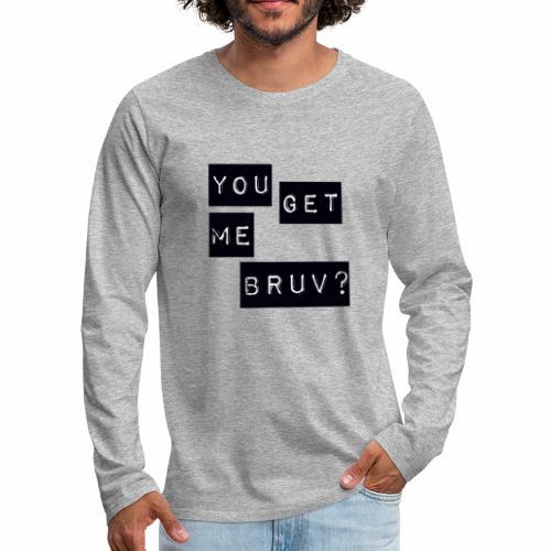 You get me bruv - Men's Premium Longsleeve Shirt