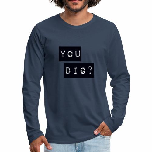 You Dig - Men's Premium Longsleeve Shirt