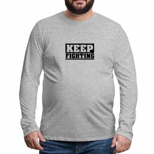 KEEP FIGHTING, Spruch, Kämpf weiter, gib nicht auf - Männer Premium Langarmshirt