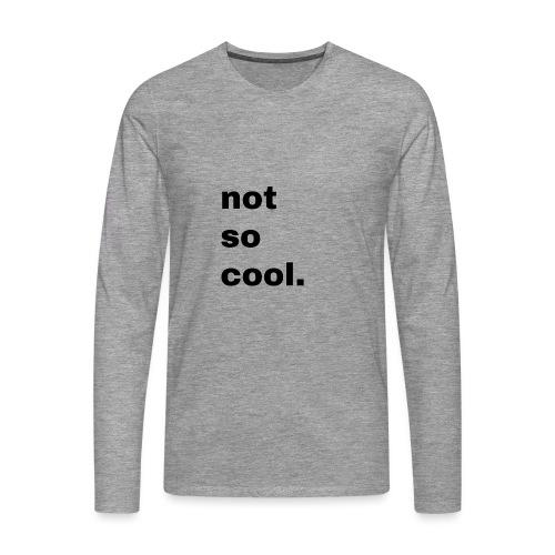 not so cool. Geschenk Simple Idee - Männer Premium Langarmshirt