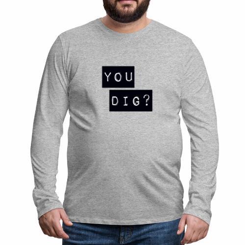 You Dig - Men's Premium Longsleeve Shirt