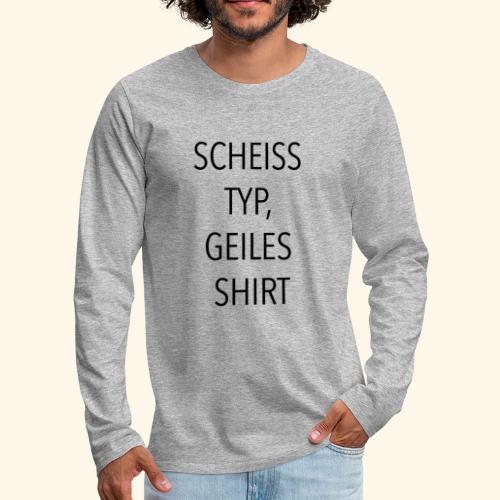 Scheiss Typ, geiles Shirt - Männer Premium Langarmshirt