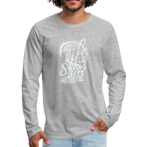 Life is too short - Männer Premium Langarmshirt