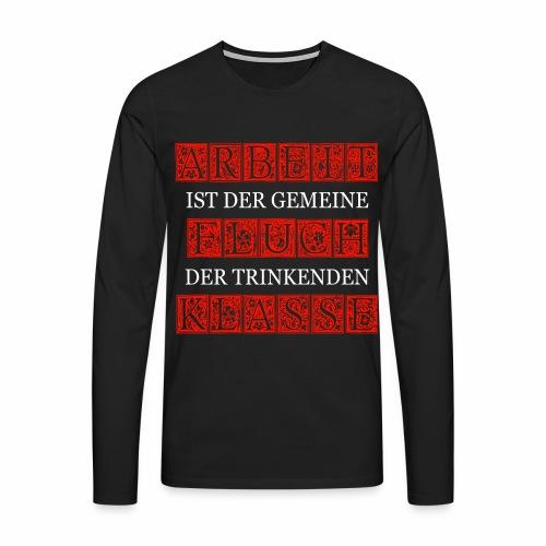 ARBEIT IST DER GEMEINE FLUCH DER TRINKENDEN KLASSE - Männer Premium Langarmshirt