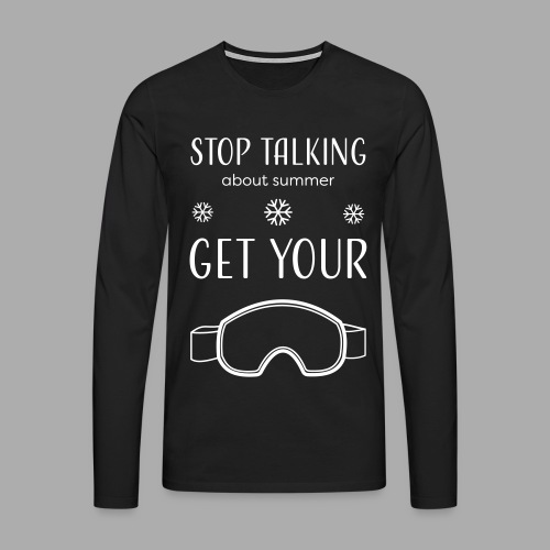 STOP TALKING ABOUT SUMMER AND GET YOUR SNOW / WINTER - Men's Premium Longsleeve Shirt