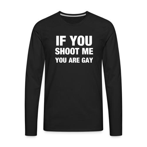 If you shoot me youre gay - Männer Premium Langarmshirt