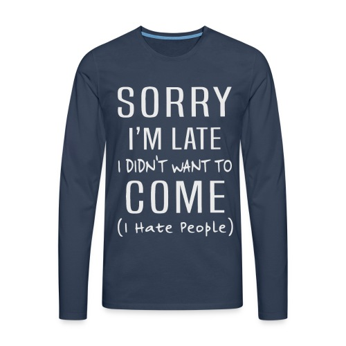 Sorry i'm late i didn't want to come i hate people - Men's Premium Longsleeve Shirt