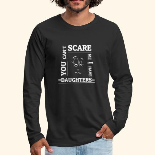 You can't scare me I have Daughters - Männer Premium Langarmshirt