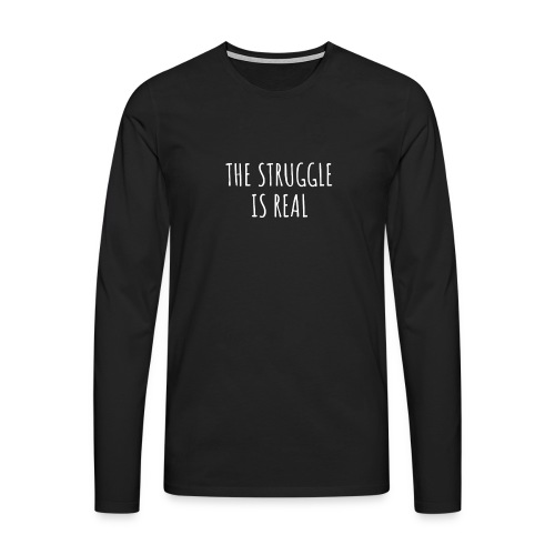 The Struggle Is Real - Männer Premium Langarmshirt