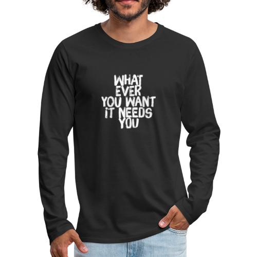 WHATEVER YOU WANT IT NEEDS YOU - Männer Premium Langarmshirt