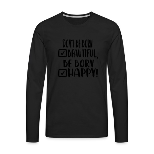 Don t be born beautiful be born happy Black - Männer Premium Langarmshirt