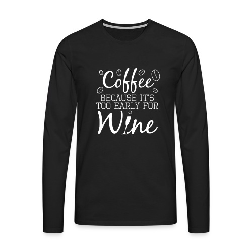 Coffee Because It's Too Early For Wine - Männer Premium Langarmshirt