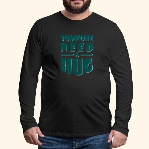 Someone need a hug - Men's Premium Longsleeve Shirt
