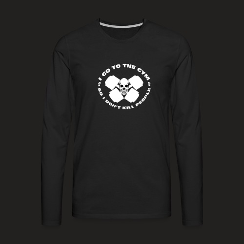 I GO TO THE GYM SO I DONT KILL PEOPLE - Men's Premium Longsleeve Shirt