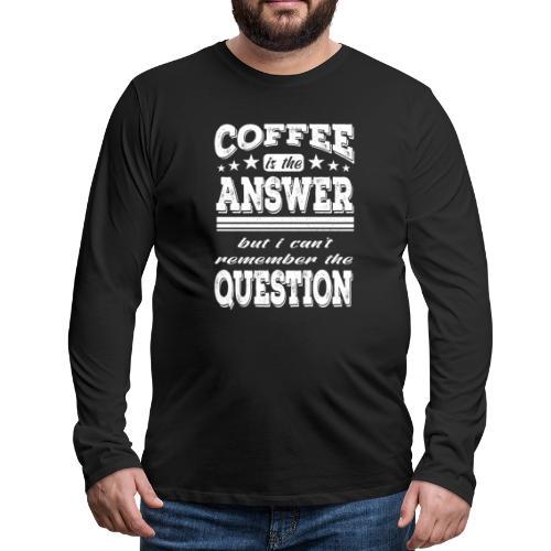 Coffee is the answer Kaffeejunkie Barista - Männer Premium Langarmshirt